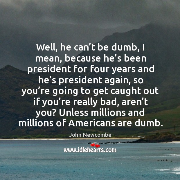 Well, he can't be dumb, I mean, because he's been president for four years and he's president again Image