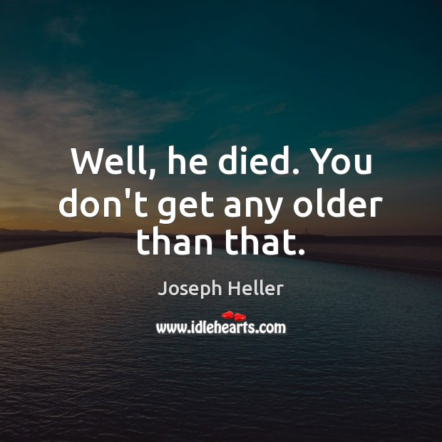 Well, he died. You don't get any older than that. Joseph Heller Picture Quote