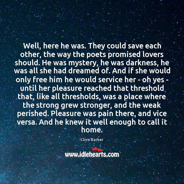 Well, here he was. They could save each other, the way the Clive Barker Picture Quote