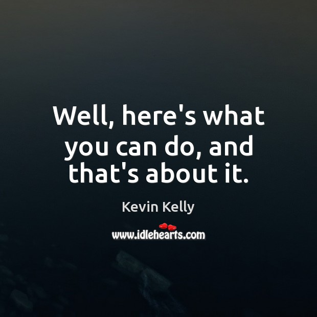 Well, here's what you can do, and that's about it. Kevin Kelly Picture Quote