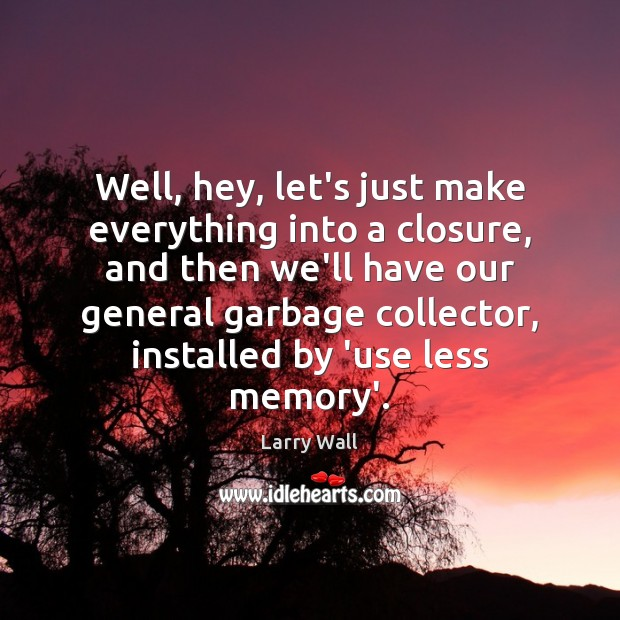 Well, hey, let's just make everything into a closure, and then we'll Larry Wall Picture Quote