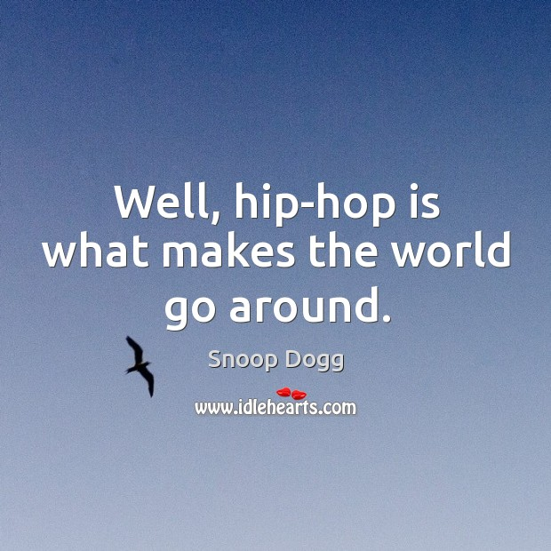 Well, hip-hop is what makes the world go around. Image