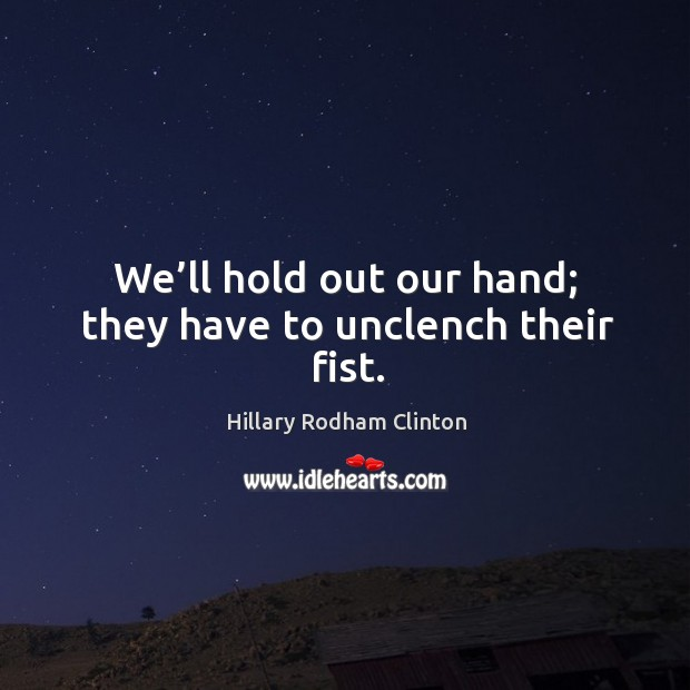 We'll hold out our hand; they have to unclench their fist. Hillary Rodham Clinton Picture Quote