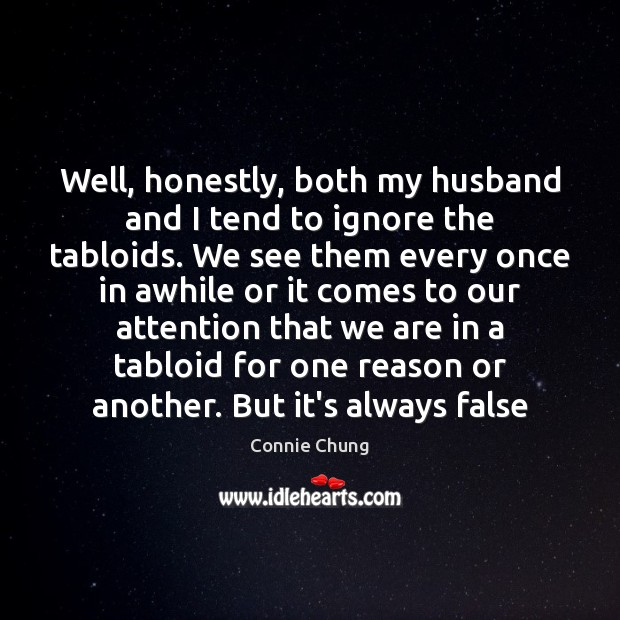 Well, honestly, both my husband and I tend to ignore the tabloids. Image