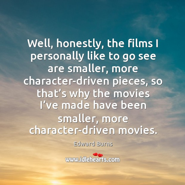 Well, honestly, the films I personally like to go see are smaller, more character-driven pieces Edward Burns Picture Quote