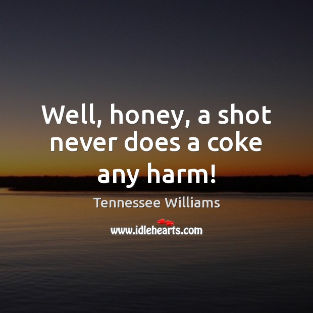 Well, honey, a shot never does a coke any harm! Tennessee Williams Picture Quote