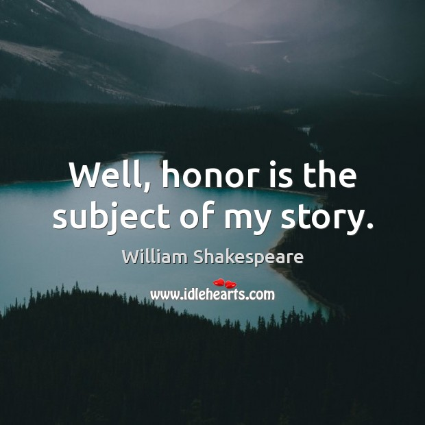 Image, Well, honor is the subject of my story.