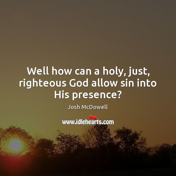 Well how can a holy, just, righteous God allow sin into His presence? Image
