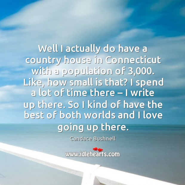 Well I actually do have a country house in connecticut with a population of 3,000. Image