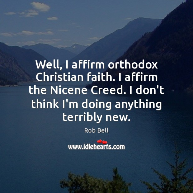 Well, I affirm orthodox Christian faith. I affirm the Nicene Creed. I Rob Bell Picture Quote