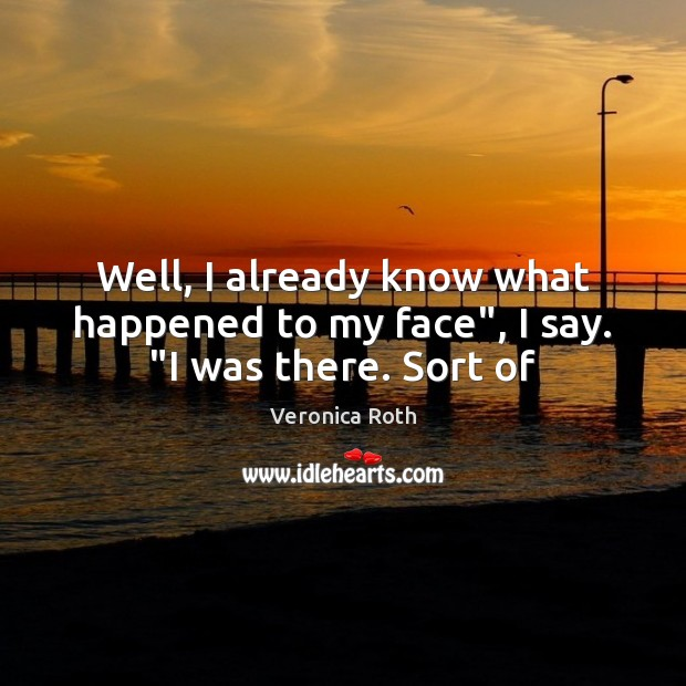 """Well, I already know what happened to my face"""", I say. """"I was there. Sort of Image"""