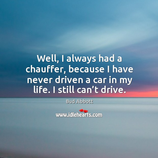 Image, Well, I always had a chauffer, because I have never driven a car in my life. I still can't drive.