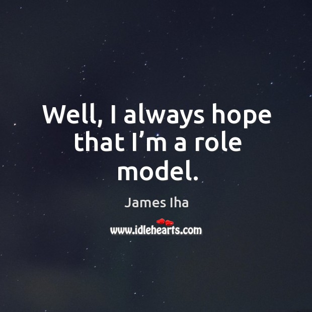 Well, I always hope that I'm a role model. James Iha Picture Quote