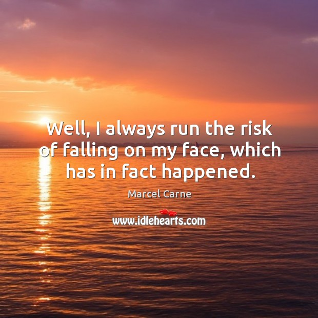 Well, I always run the risk of falling on my face, which has in fact happened. Image