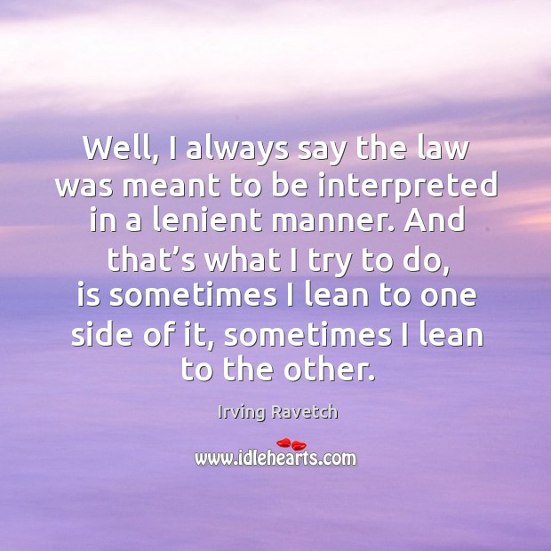 Well, I always say the law was meant to be interpreted in a lenient manner. Image