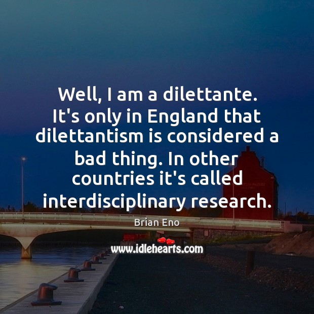 Well, I am a dilettante. It's only in England that dilettantism is Image