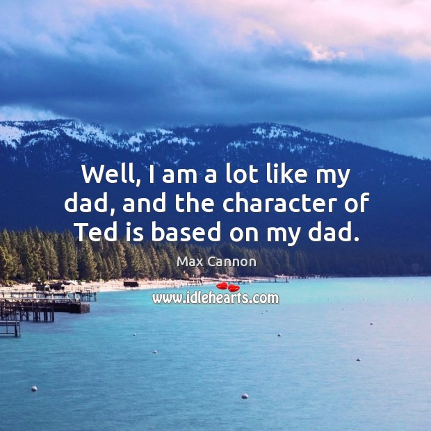 Well, I am a lot like my dad, and the character of ted is based on my dad. Max Cannon Picture Quote
