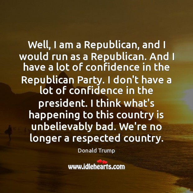 Well, I am a Republican, and I would run as a Republican. Donald Trump Picture Quote