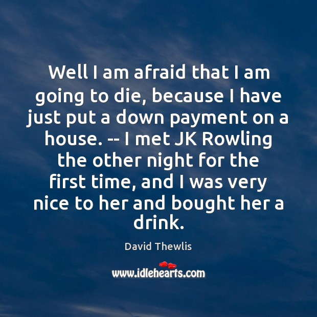 Well I am afraid that I am going to die, because I David Thewlis Picture Quote