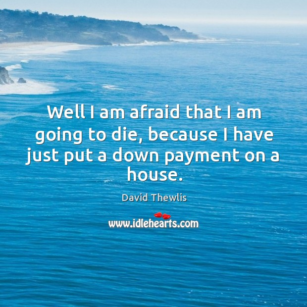 Well I am afraid that I am going to die, because I have just put a down payment on a house. David Thewlis Picture Quote