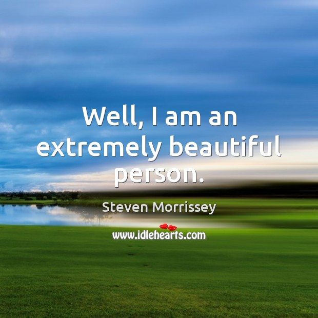 Well, I am an extremely beautiful person. Steven Morrissey Picture Quote