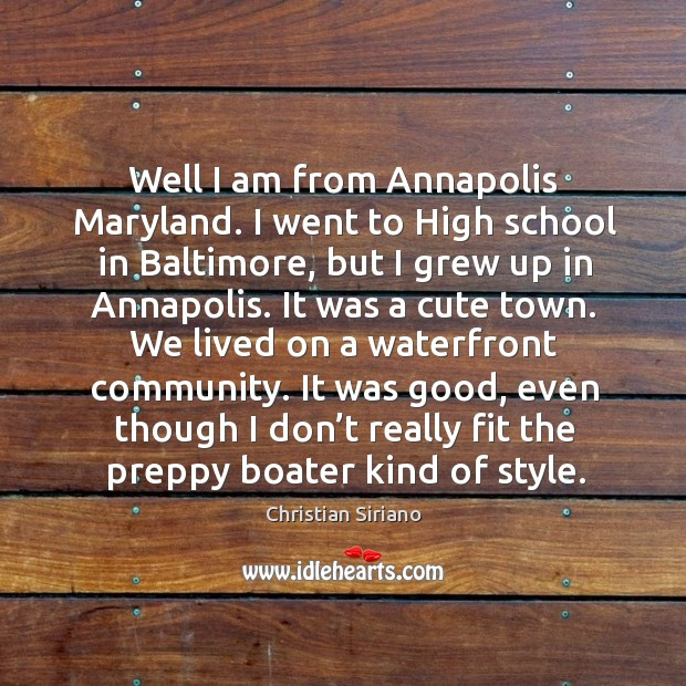 Image, Well I am from annapolis maryland. I went to high school in baltimore, but I grew up in annapolis.