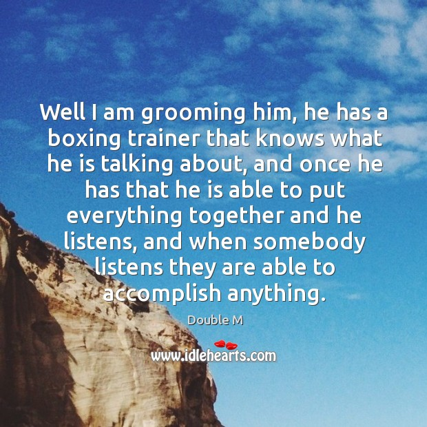 Well I am grooming him, he has a boxing trainer that knows what he is talking about Image