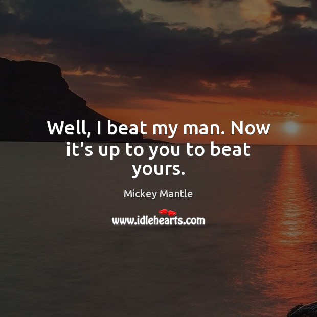 Well, I beat my man. Now it's up to you to beat yours. Mickey Mantle Picture Quote