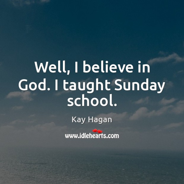 Well, I believe in God. I taught Sunday school. Believe in God Quotes Image
