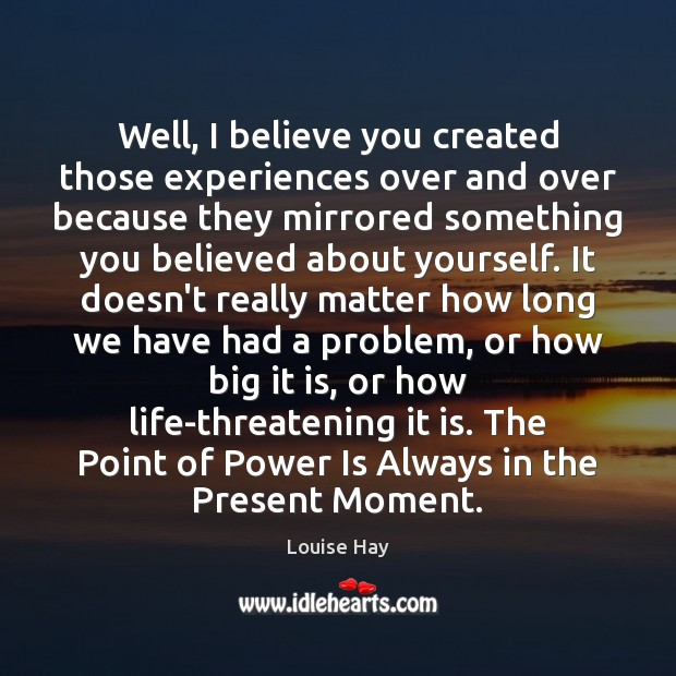 Well, I believe you created those experiences over and over because they Louise Hay Picture Quote