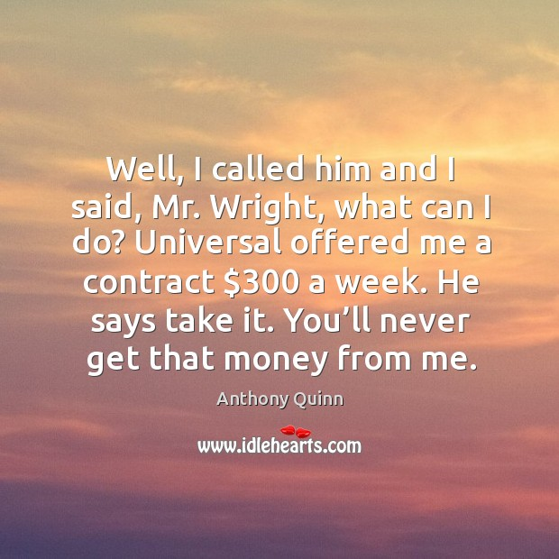 Image, Well, I called him and I said, mr. Wright, what can I do? universal offered me a contract