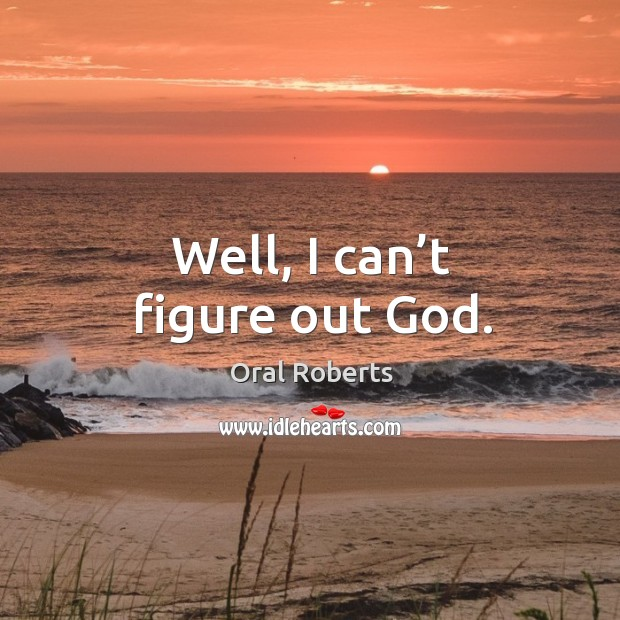Well, I can't figure out God. Oral Roberts Picture Quote