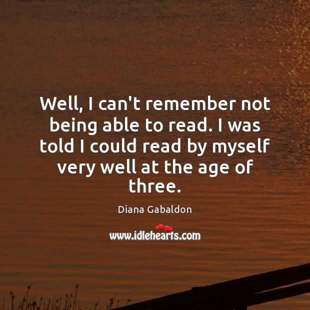 Well, I can't remember not being able to read. I was told Diana Gabaldon Picture Quote