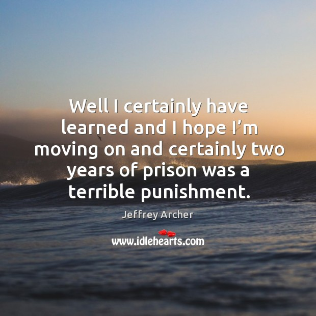 Well I certainly have learned and I hope I'm moving on and certainly two years of prison was a terrible punishment. Jeffrey Archer Picture Quote