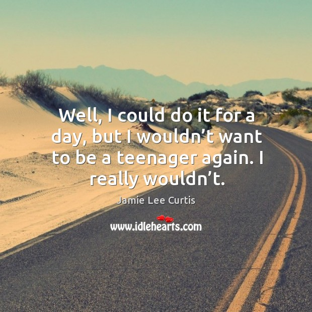 Well, I could do it for a day, but I wouldn't want to be a teenager again. I really wouldn't. Image