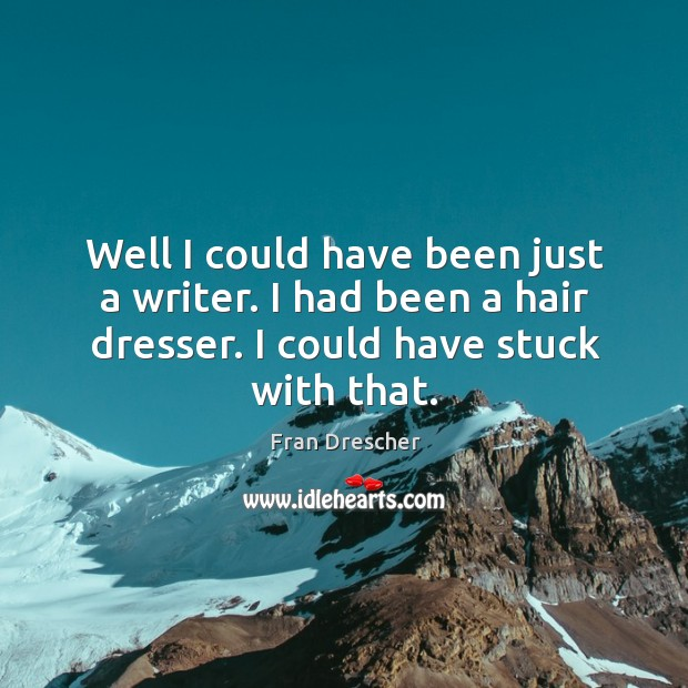 Well I could have been just a writer. I had been a hair dresser. I could have stuck with that. Fran Drescher Picture Quote