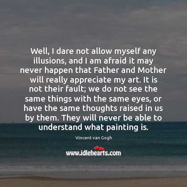 Well, I dare not allow myself any illusions, and I am afraid Appreciate Quotes Image