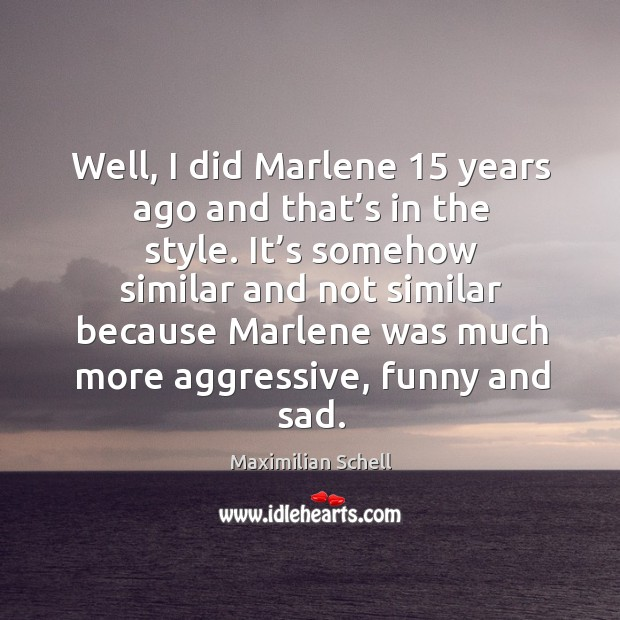 Well, I did marlene 15 years ago and that's in the style. It's somehow similar and not similar because Image