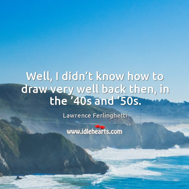 Well, I didn't know how to draw very well back then, in the '40s and '50s. Lawrence Ferlinghetti Picture Quote