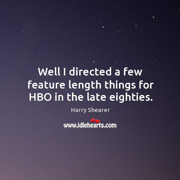 Well I directed a few feature length things for hbo in the late eighties. Harry Shearer Picture Quote