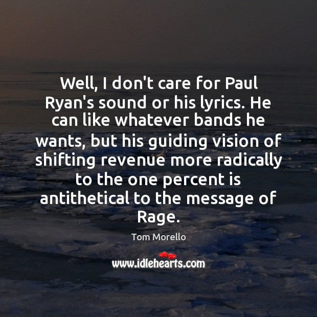 Well, I don't care for Paul Ryan's sound or his lyrics. He Tom Morello Picture Quote