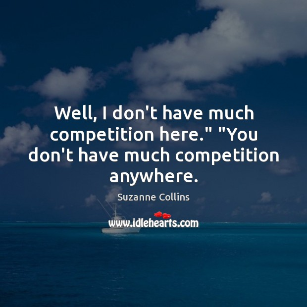 "Well, I don't have much competition here."" ""You don't have much competition anywhere. Suzanne Collins Picture Quote"