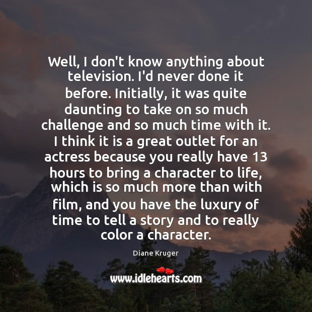 Well, I don't know anything about television. I'd never done it before. Challenge Quotes Image
