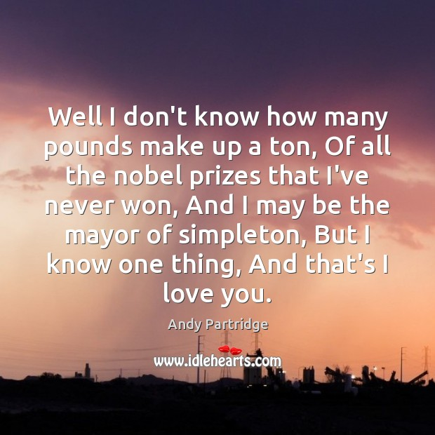 Well I don't know how many pounds make up a ton, Of Andy Partridge Picture Quote