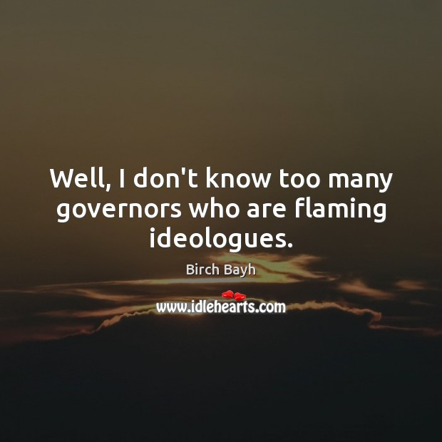 Image, Well, I don't know too many governors who are flaming ideologues.