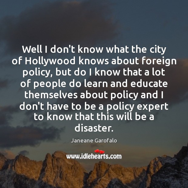 Well I don't know what the city of Hollywood knows about foreign Janeane Garofalo Picture Quote