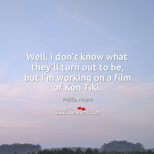 Image, Well, I don't know what they'll turn out to be, but I'm working on a film of kon tiki.