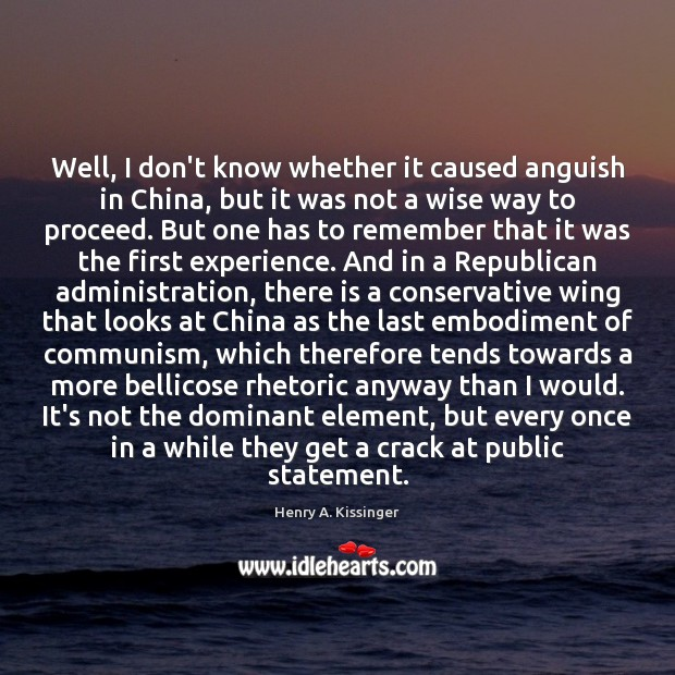 Well, I don't know whether it caused anguish in China, but it Henry A. Kissinger Picture Quote