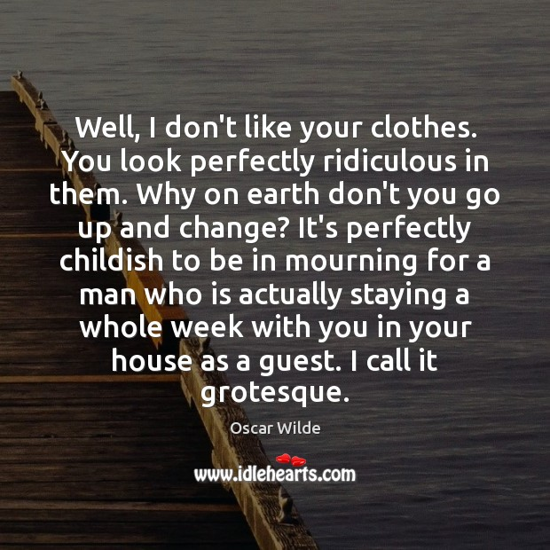 Well, I don't like your clothes. You look perfectly ridiculous in them. Image
