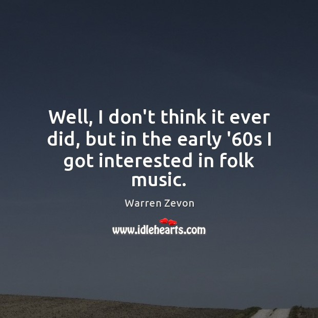 Well, I don't think it ever did, but in the early '60s I got interested in folk music. Image